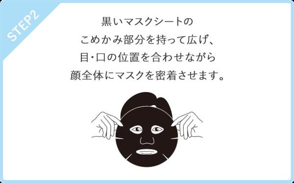 STEP2 黒いマスクシートのこめかみ部分を持って広げ、目・口の位置を合わせながら顔全体にマスクを密着させます。