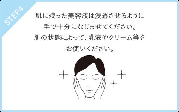 STEP4 肌に残った美容液は浸透させるように手で十分になじませてください。肌の状態によって、乳液やクリーム等をお使いください。